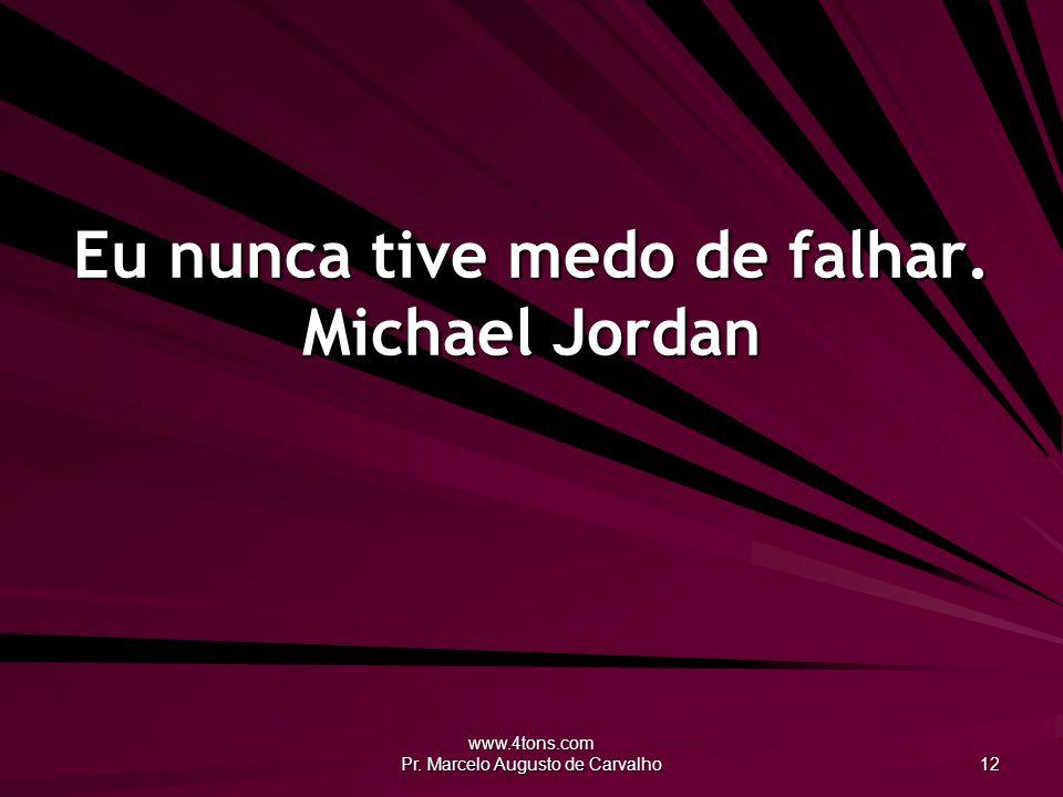 www.4tons.com Pr. Marcelo Augusto de Carvalho 12 Eu nunca tive medo de falhar. Michael Jordan