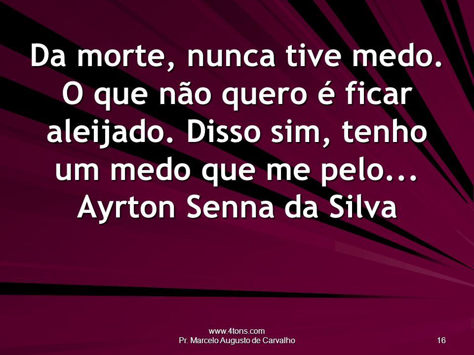 www.4tons.com Pr.Marcelo Augusto de Carvalho 16 Da morte, nunca tive medo.