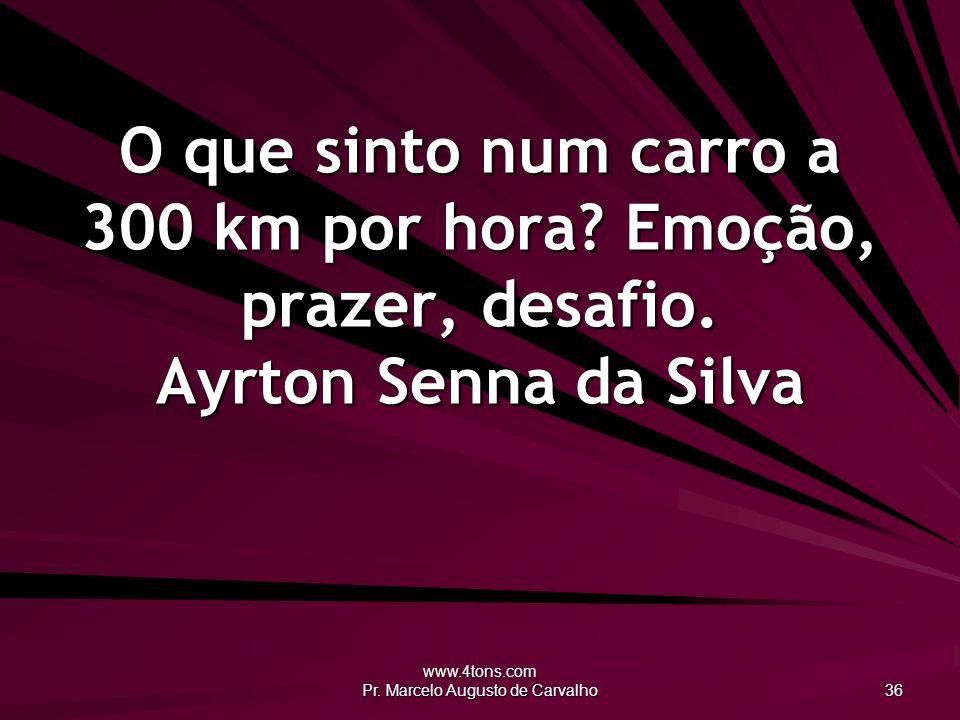 www.4tons.com Pr.Marcelo Augusto de Carvalho 36 O que sinto num carro a 300 km por hora.