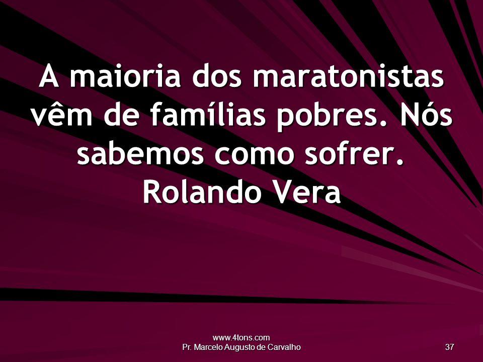 www.4tons.com Pr. Marcelo Augusto de Carvalho 37 A maioria dos maratonistas vêm de famílias pobres.