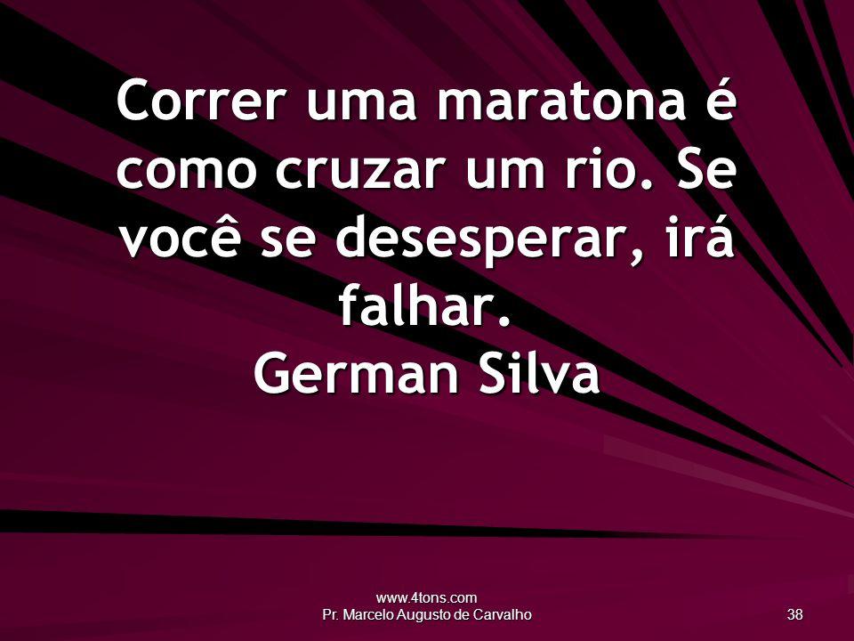 www.4tons.com Pr. Marcelo Augusto de Carvalho 38 Correr uma maratona é como cruzar um rio.