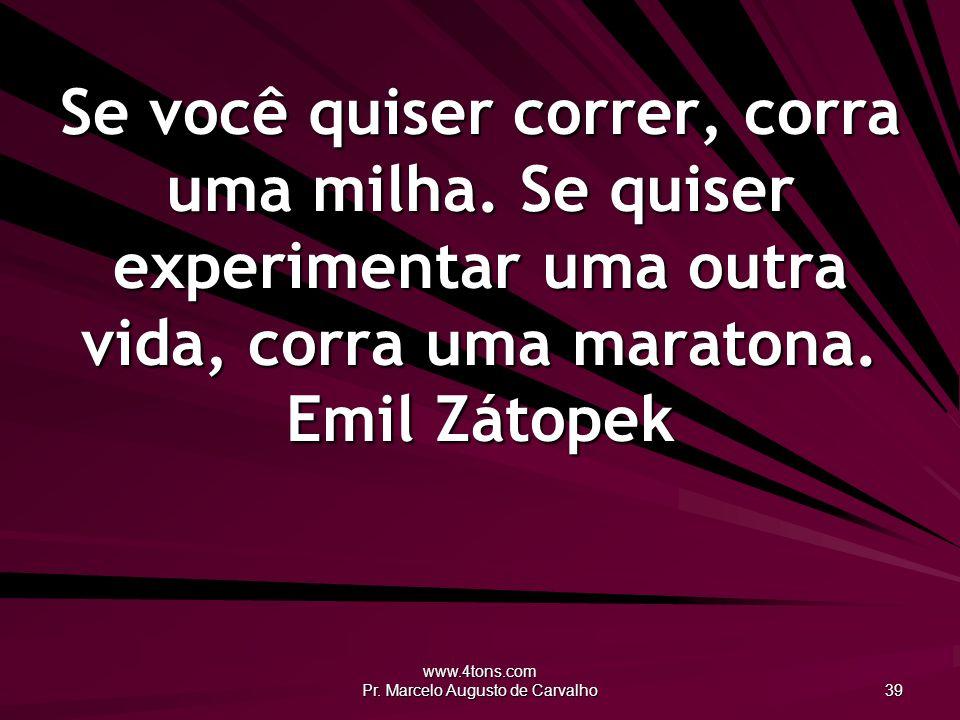 www.4tons.com Pr. Marcelo Augusto de Carvalho 39 Se você quiser correr, corra uma milha.