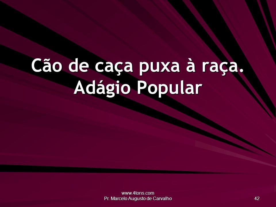 www.4tons.com Pr. Marcelo Augusto de Carvalho 42 Cão de caça puxa à raça. Adágio Popular