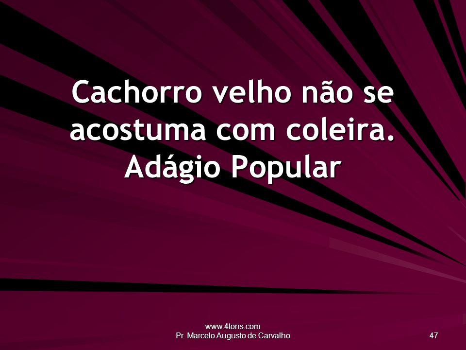 www.4tons.com Pr.Marcelo Augusto de Carvalho 47 Cachorro velho não se acostuma com coleira.