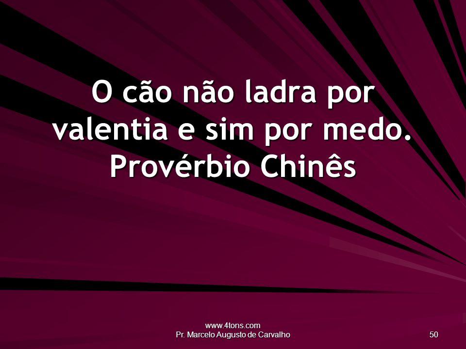www.4tons.com Pr.Marcelo Augusto de Carvalho 50 O cão não ladra por valentia e sim por medo.