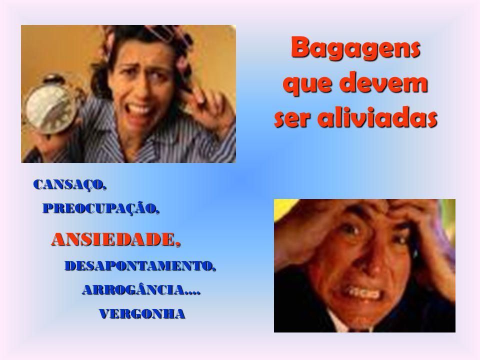 Bagagens que devem ser aliviadas CANSAÇO, PREOCUPAÇÃO, PREOCUPAÇÃO, ANSIEDADE, ANSIEDADE, DESAPONTAMENTO, DESAPONTAMENTO, ARROGÂNCIA.... ARROGÂNCIA...