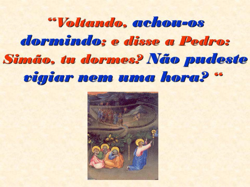 """""""Voltando, achou-os dormindo ; e disse a Pedro: Simão, tu dormes? Não pudeste vigiar nem uma hora? """" """"Voltando, achou-os dormindo ; e disse a Pedro: S"""