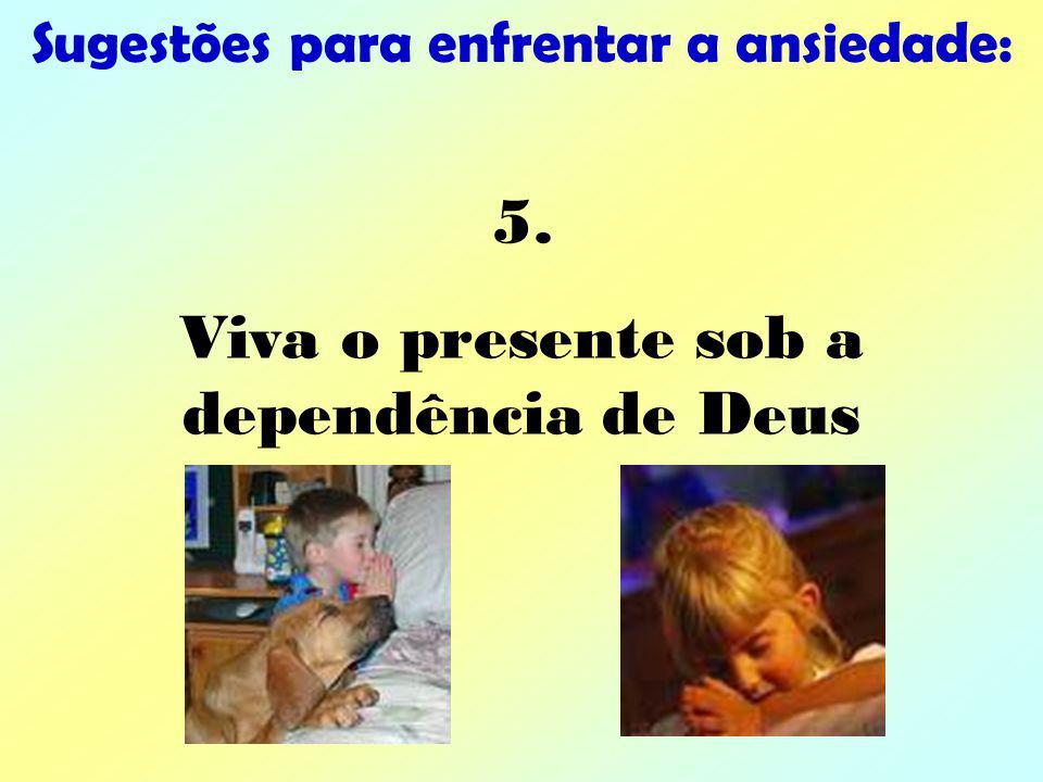 Sugestões para enfrentar a ansiedade: 5. Viva o presente sob a dependência de Deus