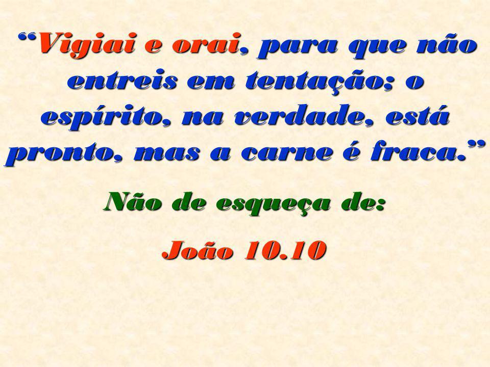 """""""Vigiai e orai, para que não entreis em tentação; o espírito, na verdade, está pronto, mas a carne é fraca."""" Não de esqueça de: João 10.10 João 10.10"""