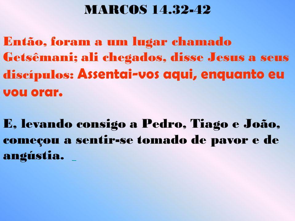 MARCOS 14.32-42 Então, foram a um lugar chamado Getsêmani; ali chegados, disse Jesus a seus discípulos: Assentai-vos aqui, enquanto eu vou orar. E, le