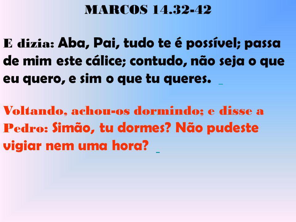 MARCOS 14.32-42 Vigiai e orai, para que não entreis em tentação; o espírito, na verdade, está pronto, mas a carne é fraca.