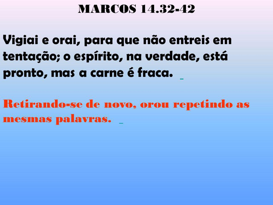 MARCOS 14.32-42 Vigiai e orai, para que não entreis em tentação; o espírito, na verdade, está pronto, mas a carne é fraca. Retirando-se de novo, orou