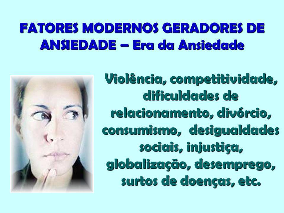 FATORES MODERNOS GERADORES DE ANSIEDADE – Era da Ansiedade Violência, competitividade, dificuldades de relacionamento, divórcio, consumismo, desiguald