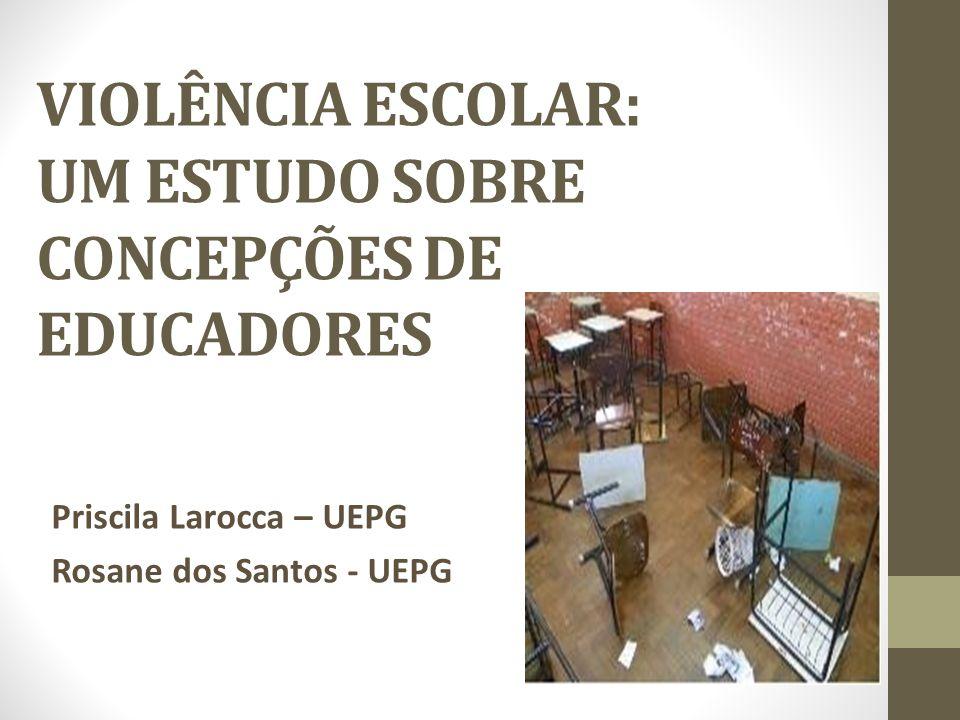 VIOLÊNCIA ESCOLAR: UM ESTUDO SOBRE CONCEPÇÕES DE EDUCADORES Priscila Larocca – UEPG Rosane dos Santos - UEPG