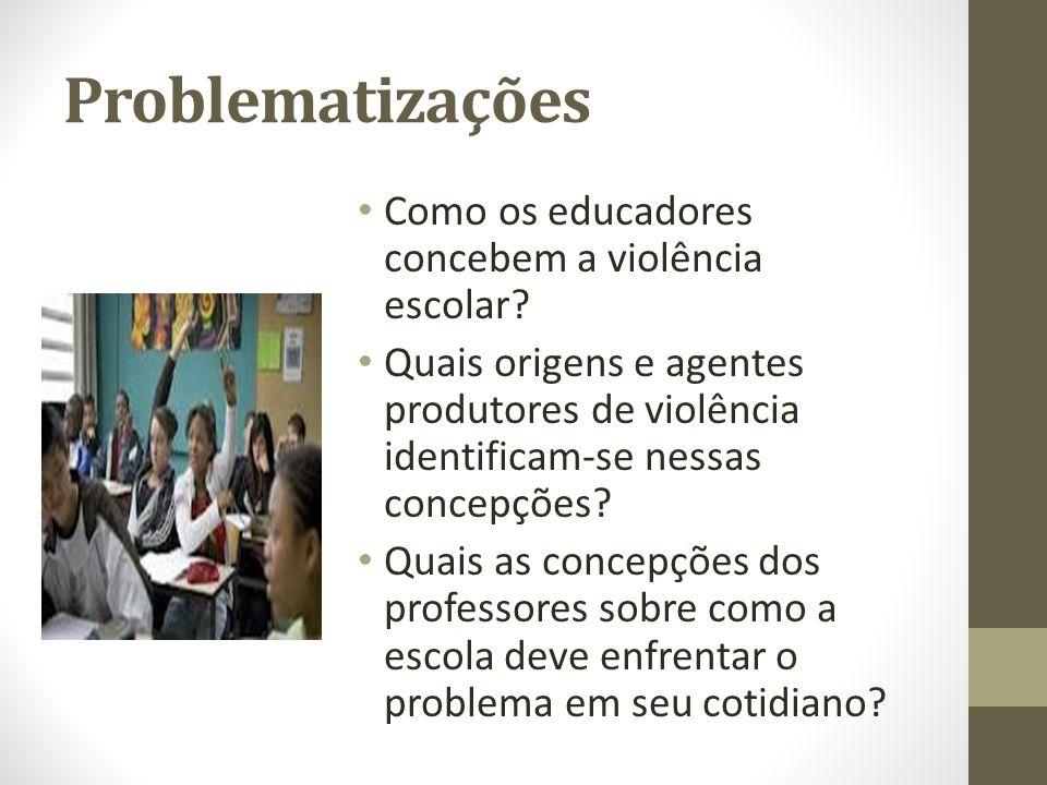Problematizações Como os educadores concebem a violência escolar? Quais origens e agentes produtores de violência identificam-se nessas concepções? Qu
