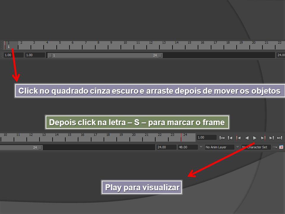 Click no quadrado cinza escuro e arraste depois de mover os objetos Depois click na letra – S – para marcar o frame Play para visualizar