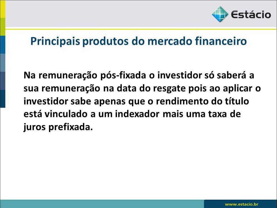 Principais produtos do mercado financeiro Na remuneração pós-fixada o investidor só saberá a sua remuneração na data do resgate pois ao aplicar o inve
