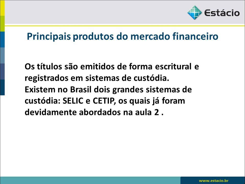Principais produtos do mercado financeiro Os títulos são emitidos de forma escritural e registrados em sistemas de custódia. Existem no Brasil dois gr