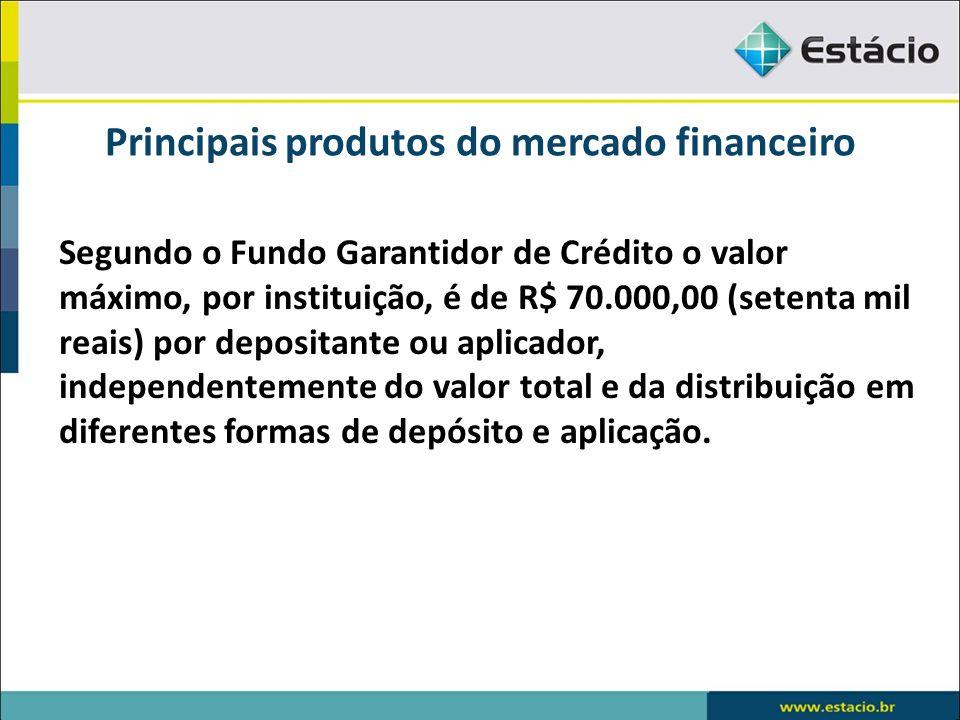 Principais produtos do mercado financeiro Segundo o Fundo Garantidor de Crédito o valor máximo, por instituição, é de R$ 70.000,00 (setenta mil reais)