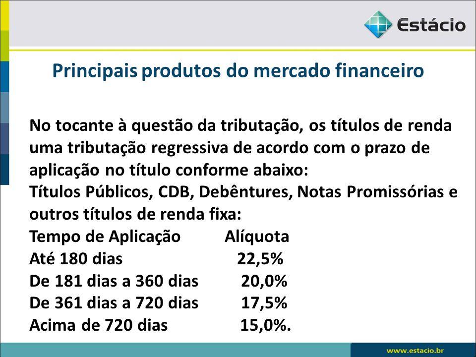 Principais produtos do mercado financeiro No tocante à questão da tributação, os títulos de renda uma tributação regressiva de acordo com o prazo de a