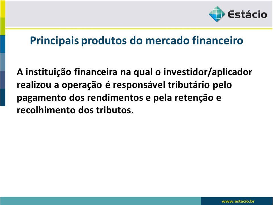 Principais produtos do mercado financeiro A instituição financeira na qual o investidor/aplicador realizou a operação é responsável tributário pelo pa