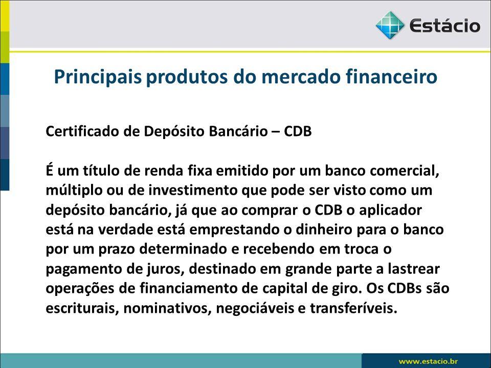 Principais produtos do mercado financeiro Certificado de Depósito Bancário – CDB É um título de renda fixa emitido por um banco comercial, múltiplo ou