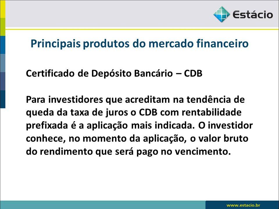 Principais produtos do mercado financeiro Certificado de Depósito Bancário – CDB Para investidores que acreditam na tendência de queda da taxa de juro