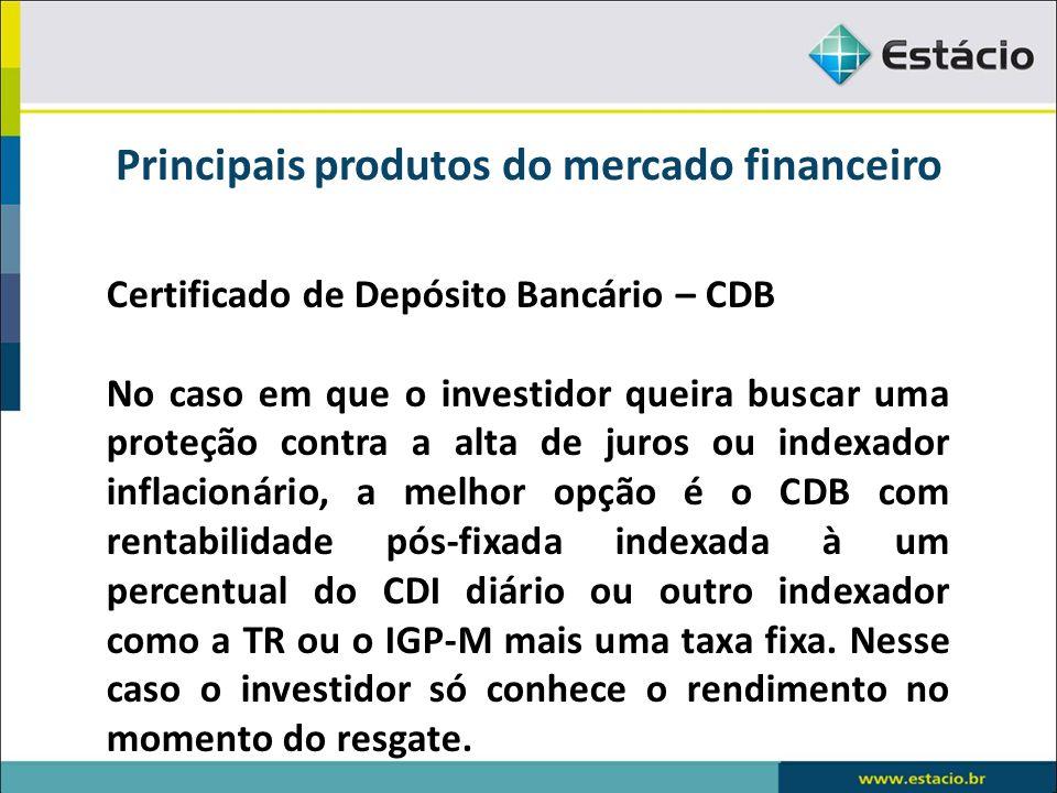 Principais produtos do mercado financeiro Certificado de Depósito Bancário – CDB No caso em que o investidor queira buscar uma proteção contra a alta