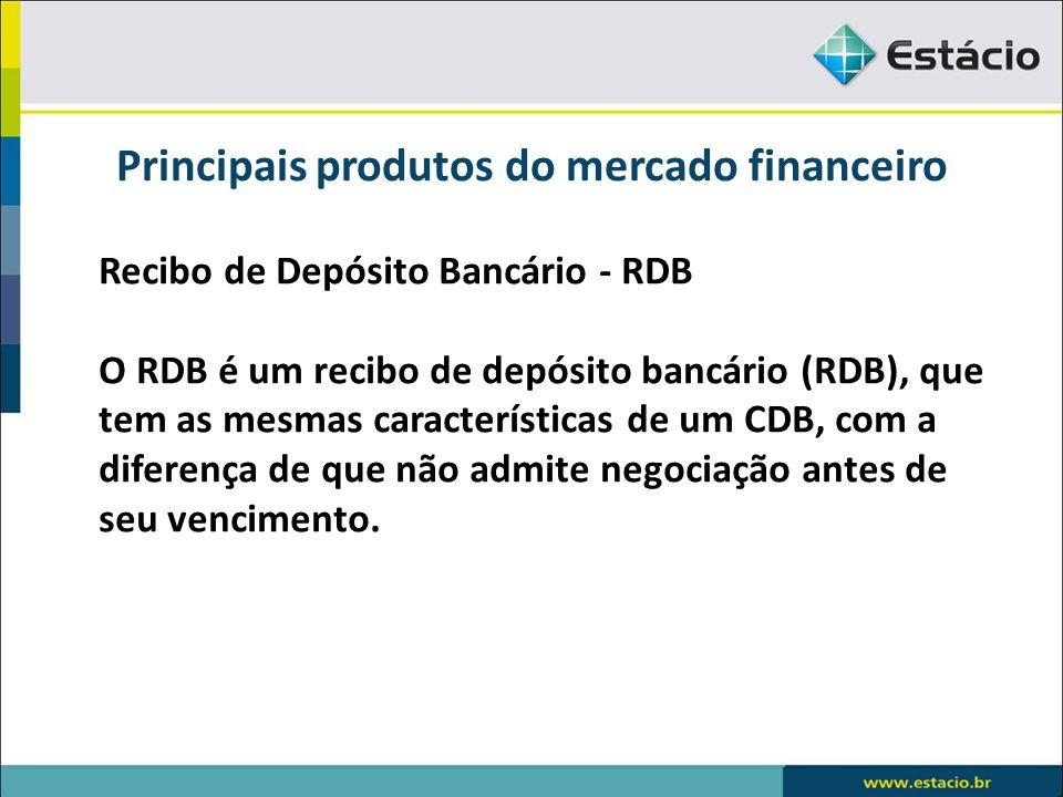 Principais produtos do mercado financeiro Recibo de Depósito Bancário - RDB O RDB é um recibo de depósito bancário (RDB), que tem as mesmas caracterís