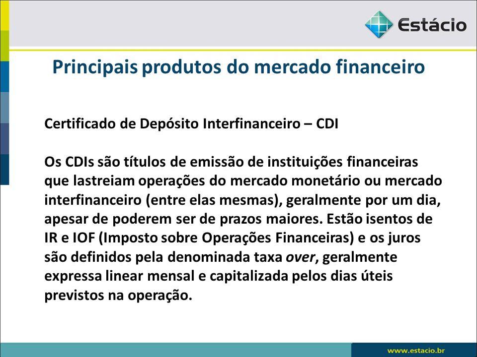 Principais produtos do mercado financeiro Certificado de Depósito Interfinanceiro – CDI Os CDIs são títulos de emissão de instituições financeiras que