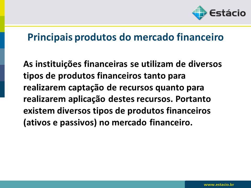 Principais produtos do mercado financeiro As instituições financeiras se utilizam de diversos tipos de produtos financeiros tanto para realizarem capt