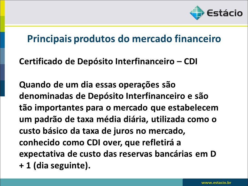 Principais produtos do mercado financeiro Certificado de Depósito Interfinanceiro – CDI Quando de um dia essas operações são denominadas de Depósito I