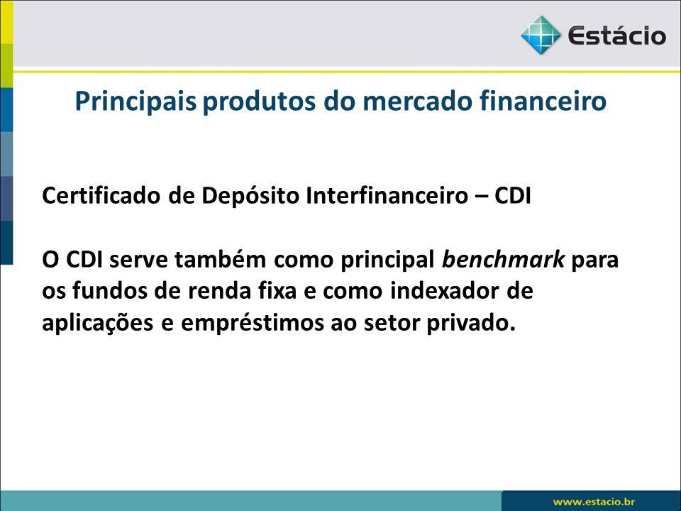 Principais produtos do mercado financeiro Certificado de Depósito Interfinanceiro – CDI O CDI serve também como principal benchmark para os fundos de