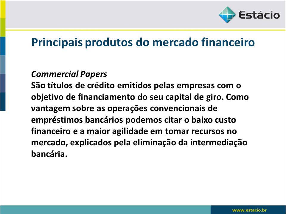 Principais produtos do mercado financeiro Commercial Papers São títulos de crédito emitidos pelas empresas com o objetivo de financiamento do seu capi
