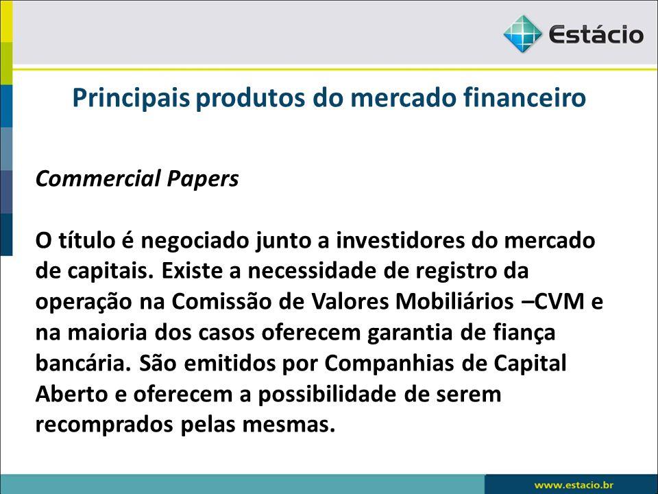 Principais produtos do mercado financeiro Commercial Papers O título é negociado junto a investidores do mercado de capitais. Existe a necessidade de