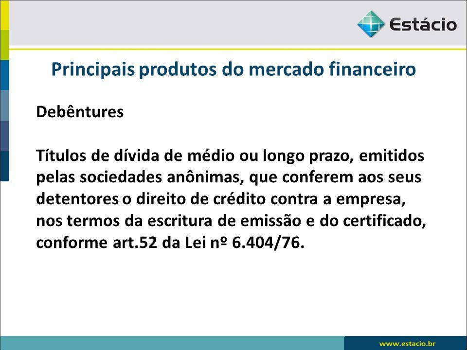 Principais produtos do mercado financeiro Debêntures Títulos de dívida de médio ou longo prazo, emitidos pelas sociedades anônimas, que conferem aos s