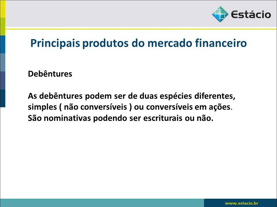Principais produtos do mercado financeiro Debêntures As debêntures podem ser de duas espécies diferentes, simples ( não conversíveis ) ou conversíveis