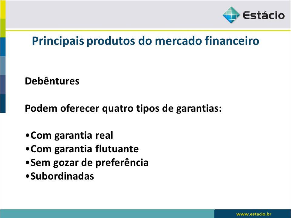 Principais produtos do mercado financeiro Debêntures Podem oferecer quatro tipos de garantias: Com garantia real Com garantia flutuante Sem gozar de p