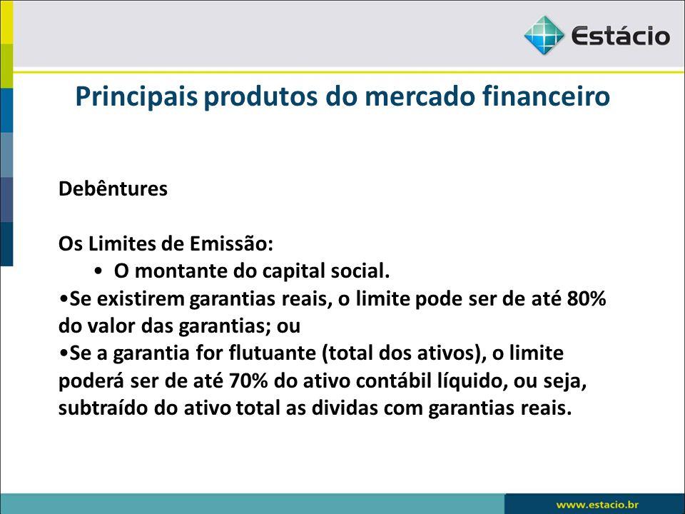 Principais produtos do mercado financeiro Debêntures Os Limites de Emissão: O montante do capital social. Se existirem garantias reais, o limite pode