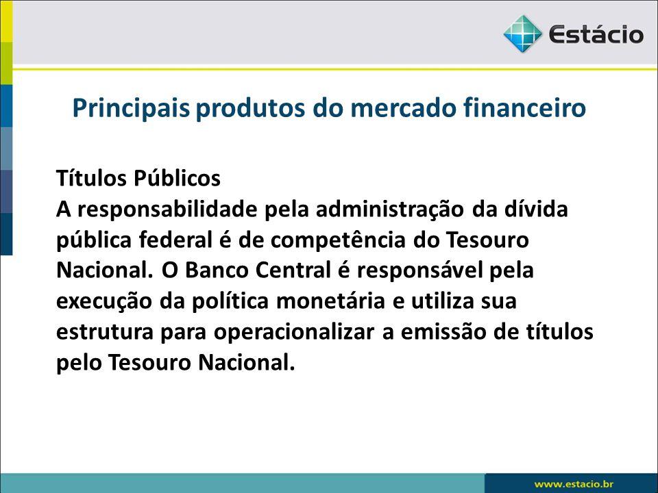 Principais produtos do mercado financeiro Títulos Públicos A responsabilidade pela administração da dívida pública federal é de competência do Tesouro