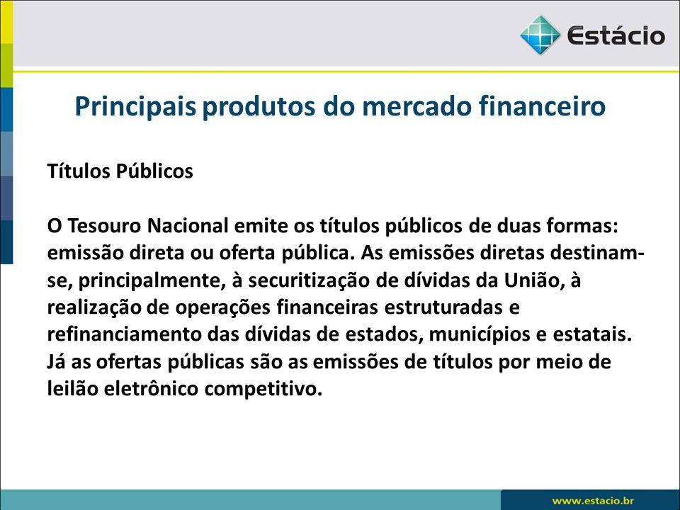 Principais produtos do mercado financeiro Títulos Públicos O Tesouro Nacional emite os títulos públicos de duas formas: emissão direta ou oferta públi