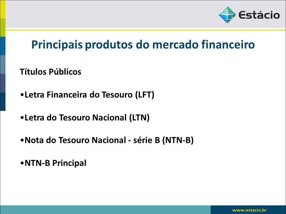 Principais produtos do mercado financeiro Títulos Públicos Letra Financeira do Tesouro (LFT) Letra do Tesouro Nacional (LTN) Nota do Tesouro Nacional