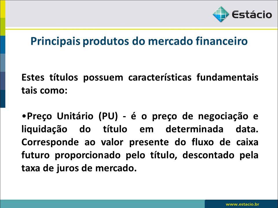 Principais produtos do mercado financeiro Estes títulos possuem características fundamentais tais como: Preço Unitário (PU) - é o preço de negociação