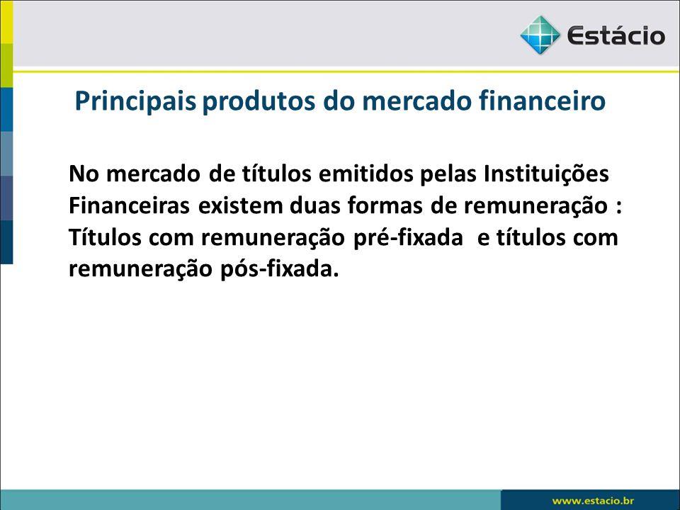 Principais produtos do mercado financeiro No mercado de títulos emitidos pelas Instituições Financeiras existem duas formas de remuneração : Títulos c