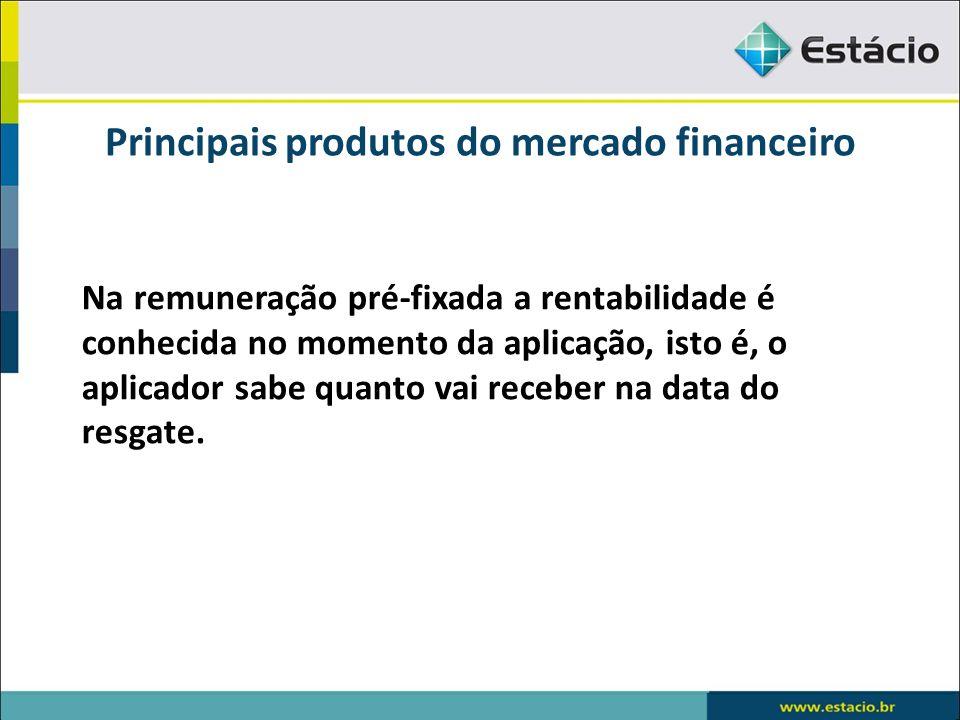 Principais produtos do mercado financeiro Na remuneração pré-fixada a rentabilidade é conhecida no momento da aplicação, isto é, o aplicador sabe quan