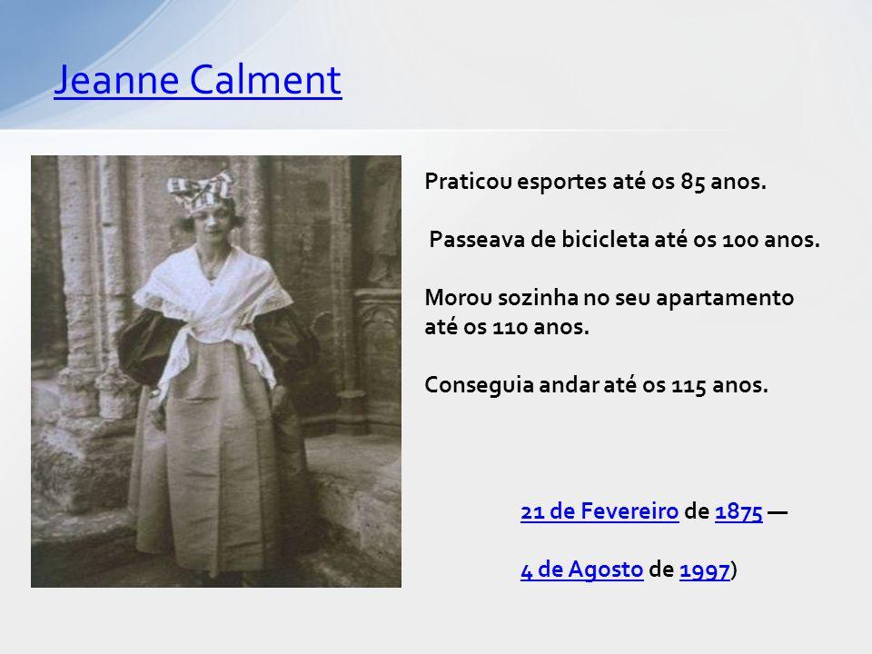 Jeanne Calment 21 de Fevereiro21 de Fevereiro de 1875 —1875 4 de Agosto4 de Agosto de 1997)1997 Praticou esportes até os 85 anos.