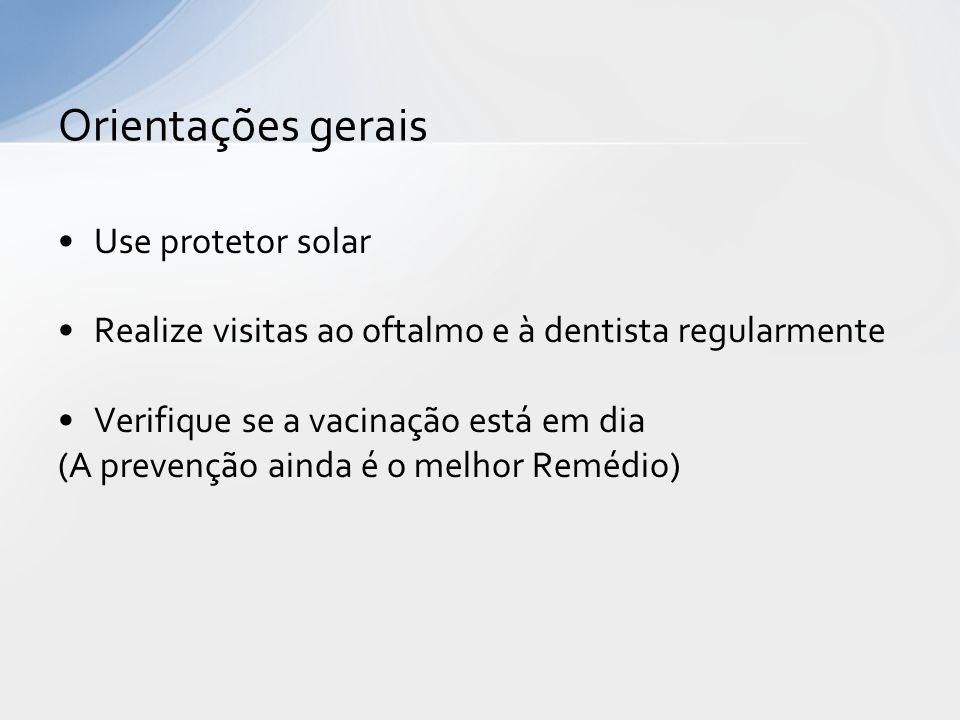 Use protetor solar Realize visitas ao oftalmo e à dentista regularmente Verifique se a vacinação está em dia (A prevenção ainda é o melhor Remédio) Orientações gerais