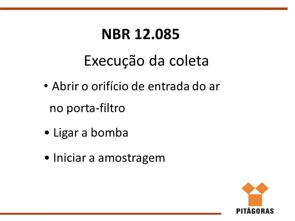 Execução da coleta Abrir o orifício de entrada do ar no porta-filtro Ligar a bomba Iniciar a amostragem NBR 12.085