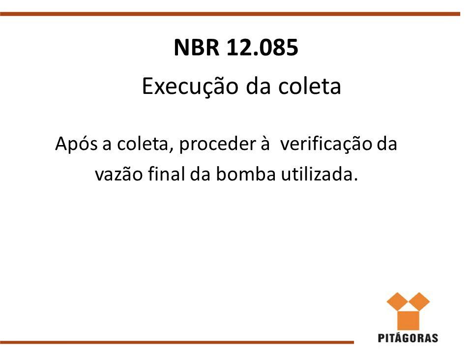 Execução da coleta Após a coleta, proceder à verificação da vazão final da bomba utilizada. NBR 12.085