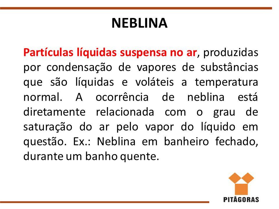 NEBLINA Partículas líquidas suspensa no ar, produzidas por condensação de vapores de substâncias que são líquidas e voláteis a temperatura normal.